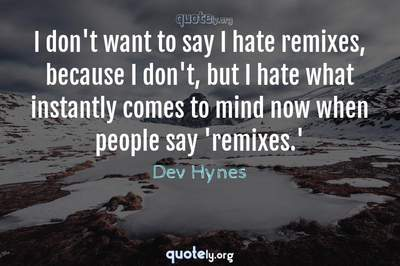 Photo Quote of I don't want to say I hate remixes, because I don't, but I hate what instantly comes to mind now when people say 'remixes.'