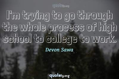 Photo Quote of I'm trying to go through the whole process of high school to college to work.