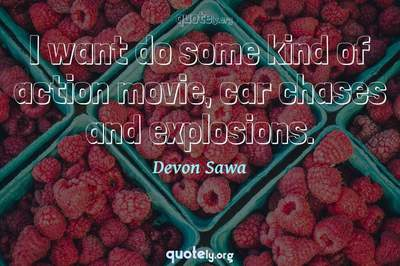 Photo Quote of I want do some kind of action movie, car chases and explosions.