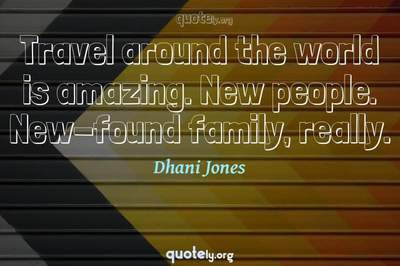 Photo Quote of Travel around the world is amazing. New people. New-found family, really.