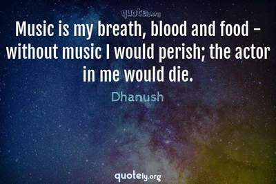 Photo Quote of Music is my breath, blood and food - without music I would perish; the actor in me would die.