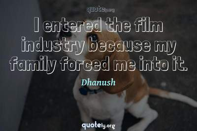 Photo Quote of I entered the film industry because my family forced me into it.