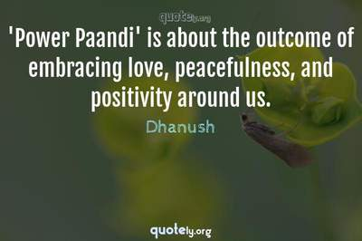 Photo Quote of 'Power Paandi' is about the outcome of embracing love, peacefulness, and positivity around us.