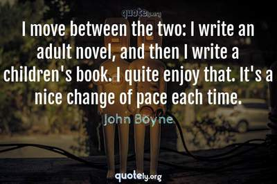 Photo Quote of I move between the two: I write an adult novel, and then I write a children's book. I quite enjoy that. It's a nice change of pace each time.