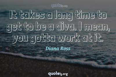 Photo Quote of It takes a long time to get to be a diva. I mean, you gotta work at it.