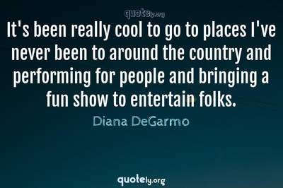 Photo Quote of It's been really cool to go to places I've never been to around the country and performing for people and bringing a fun show to entertain folks.
