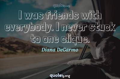 Photo Quote of I was friends with everybody. I never stuck to one clique.