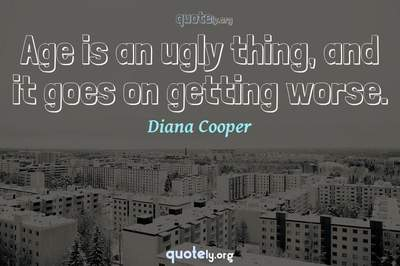 Photo Quote of Age is an ugly thing, and it goes on getting worse.