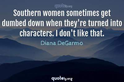 Photo Quote of Southern women sometimes get dumbed down when they're turned into characters. I don't like that.