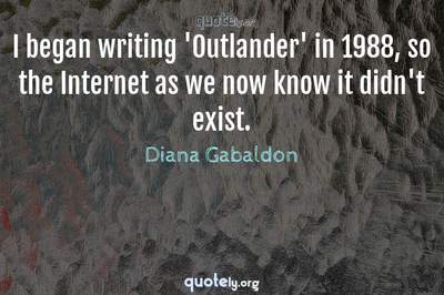 Photo Quote of I began writing 'Outlander' in 1988, so the Internet as we now know it didn't exist.