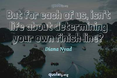 Photo Quote of But for each of us, isn't life about determining your own finish line?