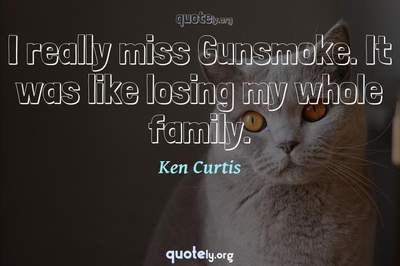 Photo Quote of I really miss Gunsmoke. It was like losing my whole family.