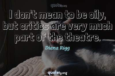 Photo Quote of I don't mean to be oily, but critics are very much part of the theatre.