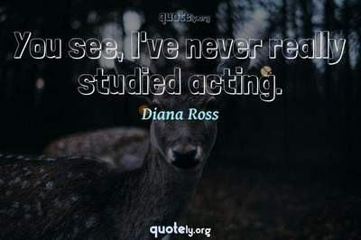 Photo Quote of You see, I've never really studied acting.