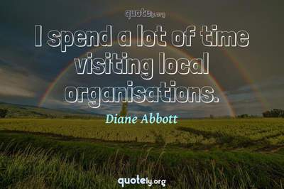 Photo Quote of I spend a lot of time visiting local organisations.