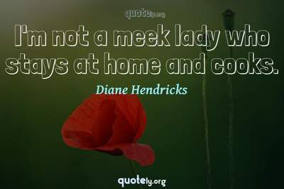 Photo Quote of I'm not a meek lady who stays at home and cooks.