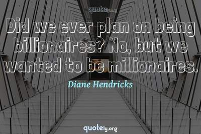 Photo Quote of Did we ever plan on being billionaires? No, but we wanted to be millionaires.