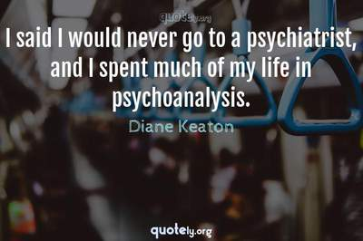 Photo Quote of I said I would never go to a psychiatrist, and I spent much of my life in psychoanalysis.