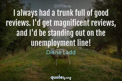 Photo Quote of I always had a trunk full of good reviews. I'd get magnificent reviews, and I'd be standing out on the unemployment line!
