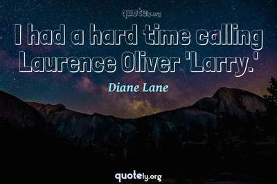 Photo Quote of I had a hard time calling Laurence Oliver 'Larry.'