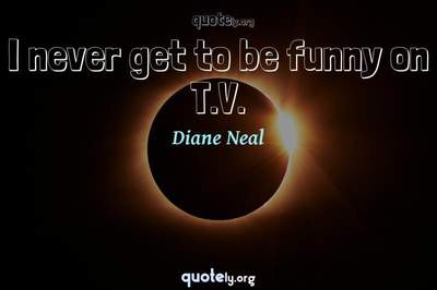 Photo Quote of I never get to be funny on T.V.