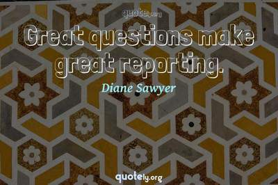Photo Quote of Great questions make great reporting.
