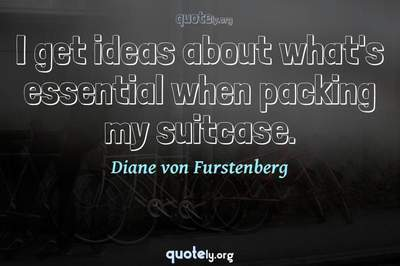 Photo Quote of I get ideas about what's essential when packing my suitcase.