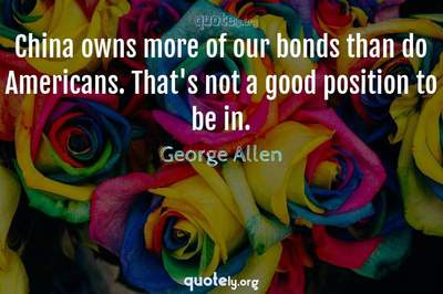 Photo Quote of China owns more of our bonds than do Americans. That's not a good position to be in.