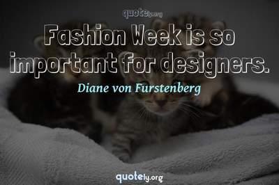 Photo Quote of Fashion Week is so important for designers.