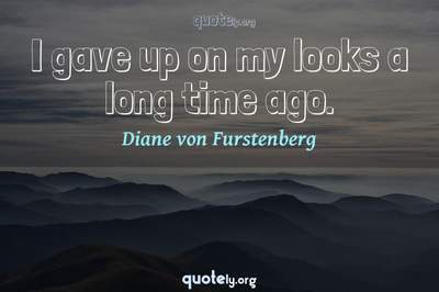 Photo Quote of I gave up on my looks a long time ago.