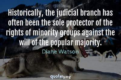 Photo Quote of Historically, the judicial branch has often been the sole protector of the rights of minority groups against the will of the popular majority.