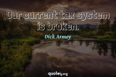 Photo Quote of Our current tax system is broken.