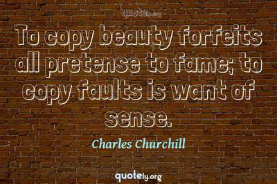 Photo Quote of To copy beauty forfeits all pretense to fame; to copy faults is want of sense.