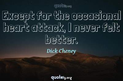 Photo Quote of Except for the occasional heart attack, I never felt better.