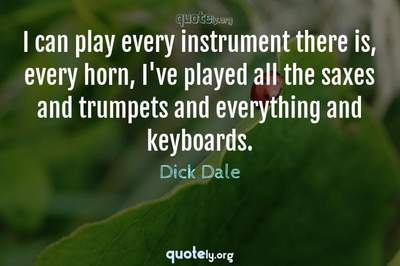 Photo Quote of I can play every instrument there is, every horn, I've played all the saxes and trumpets and everything and keyboards.