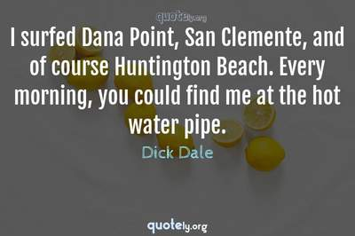Photo Quote of I surfed Dana Point, San Clemente, and of course Huntington Beach. Every morning, you could find me at the hot water pipe.