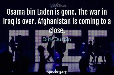 Photo Quote of Osama bin Laden is gone. The war in Iraq is over. Afghanistan is coming to a close.
