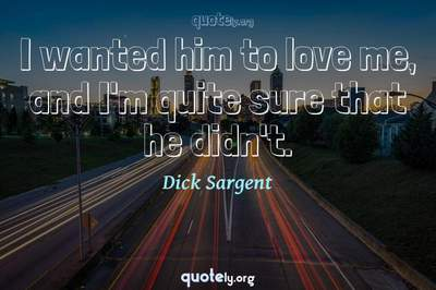 Photo Quote of I wanted him to love me, and I'm quite sure that he didn't.