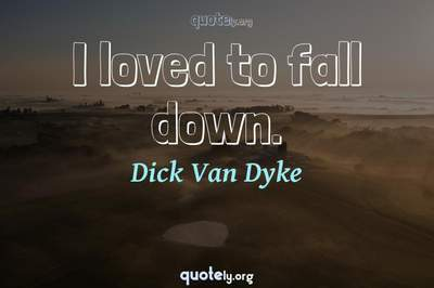 Photo Quote of I loved to fall down.