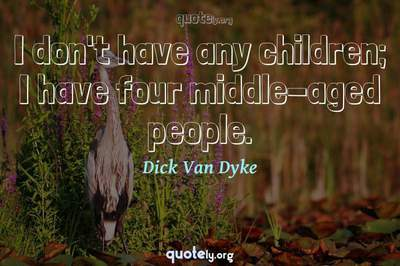 Photo Quote of I don't have any children; I have four middle-aged people.