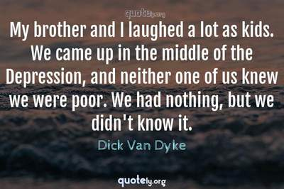 Photo Quote of My brother and I laughed a lot as kids. We came up in the middle of the Depression, and neither one of us knew we were poor. We had nothing, but we didn't know it.