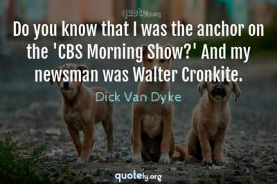 Photo Quote of Do you know that I was the anchor on the 'CBS Morning Show?' And my newsman was Walter Cronkite.