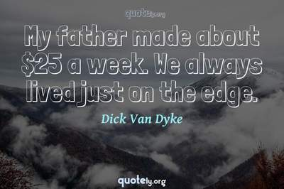 Photo Quote of My father made about $25 a week. We always lived just on the edge.