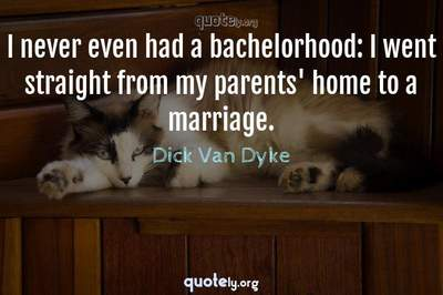 Photo Quote of I never even had a bachelorhood: I went straight from my parents' home to a marriage.