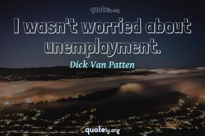 Photo Quote of I wasn't worried about unemployment.