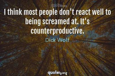 Photo Quote of I think most people don't react well to being screamed at. It's counterproductive.