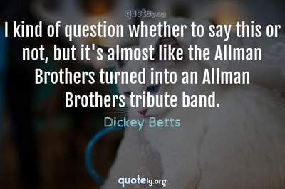 Photo Quote of I kind of question whether to say this or not, but it's almost like the Allman Brothers turned into an Allman Brothers tribute band.