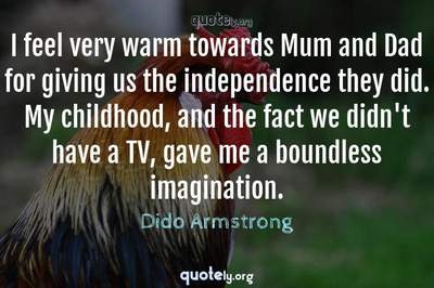 Photo Quote of I feel very warm towards Mum and Dad for giving us the independence they did. My childhood, and the fact we didn't have a TV, gave me a boundless imagination.