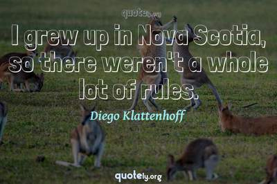 Photo Quote of I grew up in Nova Scotia, so there weren't a whole lot of rules.