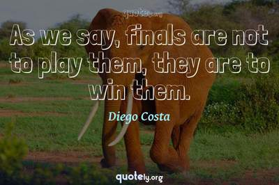 Photo Quote of As we say, finals are not to play them, they are to win them.
